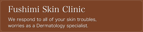 Fushimi Skin Clinic We respond to all of your skin troubles, worries as a Dermatology specialist.